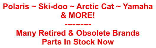 Polaris ~ Ski-doo ~ Arctic Cat ~ Yamaha & MORE! ---------- Many Retired & Obsolete Brands Parts In Stock Now